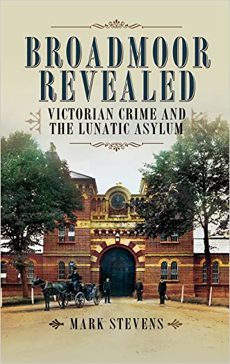 Broadmoor Revealed: Victorian Crime and the Lunatic Asylum written by Mark Stevens