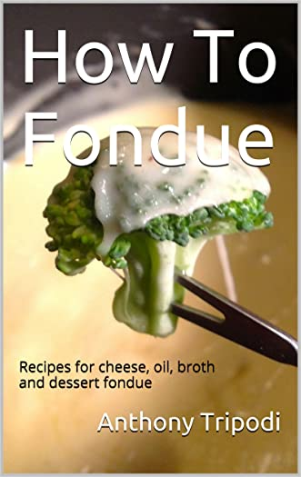 How To Fondue: Recipes for Cheese, Oil, Broth and Dessert Fondue