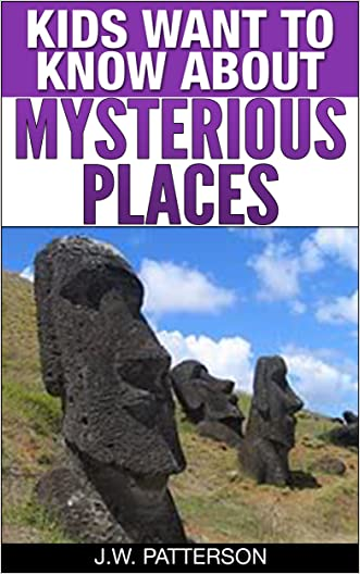Kids Want To Know About Mysterious Places: A Childrens Book Ages 9-12 (Kids Want To Know About Series 4) written by J.W. Patterson