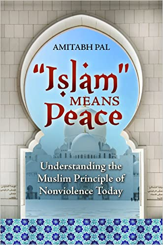 """Islam"" Means Peace: Understanding the Muslim Principle of Nonviolence Today written by Amitabh Pal"