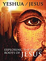 Yeshua: Exploring the Jewish Roots of Jesus