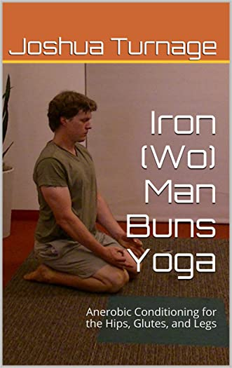 Iron (Wo) Man Buns Yoga: Anerobic Conditioning for the Hips, Glutes, and Legs (Practical Yoga for Health)