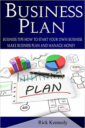 Business Plan: Business Tips How to Start Your Own Business, Make Business Plan and Manage Money (business tools, business concepts, financial freedom, ... making money, business planning Book 1)