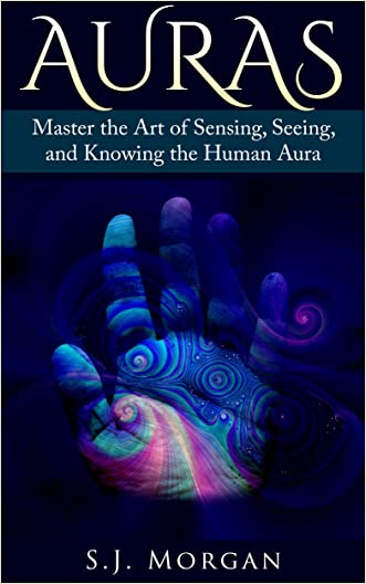 Auras: Master the Art of Sensing, Seeing, and Knowing the Human Aura (Auras,Human Aura,Astral Colors,Thought Forms,Chakras)