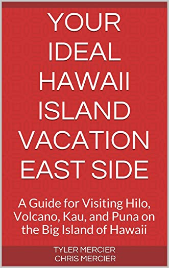 Your Ideal Hawaii Island Vacation East Side: A Guide for Visiting Hilo, Volcano, Kau, and Puna on the Big Island of Hawaii