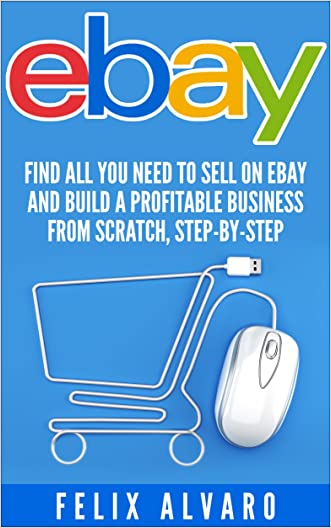 eBay: Find All You Need To Sell on eBay and Build a Profitable Business From Scratch, Step-By-Step (eBay, eBay Selling, eBay Business, Dropshipping, eBay Buying, Selling on eBay)