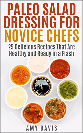 Paleo Salad Dressing for Novice Chefs: 25 Delicious Recipes That Are Healthy and Ready in a Flash
