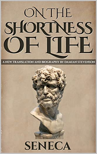 On The Shortness Of Life: De Brevitate Vitae (A New Translation with Image Gallery and Seneca Biography) (Stoics In Their Own Words Book 4)
