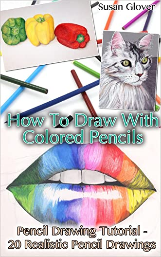 How To Draw With Colored Pencils: Pencil Drawing Tutorial - 20 Realistic Pencil Drawings: (Pencil Drawing Techniques, Drawing Techniques, Basic Figure ... Techniques, Pen Drawing Techniques))