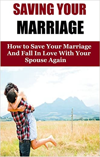 Saving Your Marriage: How To Save Your Marriage And Fall In Love With Your Spouse Again