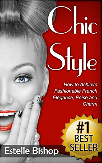 Chic Style: How to Achieve Fashionable French Elegance, Poise and Charm