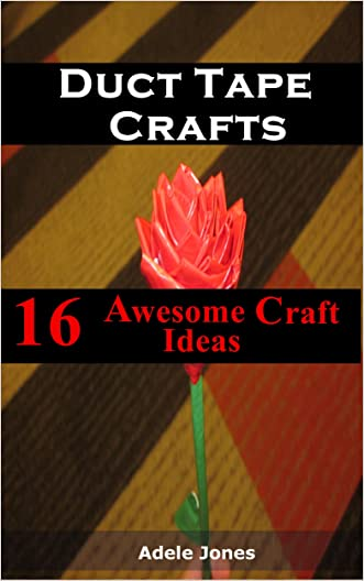 Duct Tape Crafts: 16 Awesome Ideas You Can Start Now From Bags,Tote,Patterns,Fashion Amongst Others! written by Adele Jones