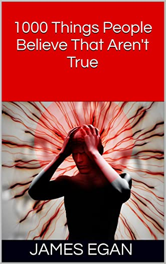 1000 Things People Believe That Aren't True (365 Things People Believe That Aren't True Book 4)