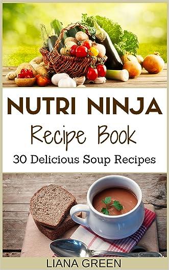 Nutri Ninja Recipe Book: 30 Delicious Soup Recipes (Nutri Ninja Recipes Book 2)