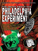 The Truth About The Philadelphia Experiment:  Invisibility, Time Travel And Mind Control: The Shocking Truth