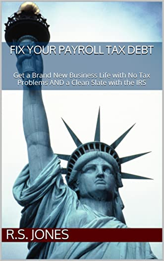 Fix Your Payroll Tax Debt: Get a Brand New Business Life with No Tax Problems AND a Clean Slate with the IRS