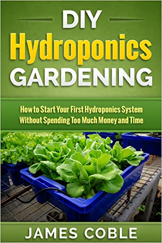 Hydroponics : DIY Hydroponics Gardening : How to Start Your first Hydroponics System Without Spending Too Much Money and Time.: (Hydroponics, Aquaponics, ... grow lights, hydrofarm,Organic Gardening)