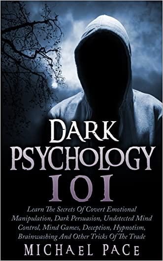 Dark Psychology 101: Learn The Secrets Of Covert Emotional Manipulation, Dark Persuasion, Undetected Mind Control, Mind Games, Deception, Hypnotism, Brainwashing And Other Tricks Of The Trade