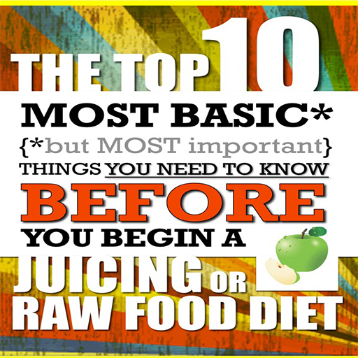 Juicing - The Top 10 Most Basic (but Most Important) Things You Need To Know BEFORE You Begin A Juicing or Raw Food Diet (Top Ten Juicers compare prices)