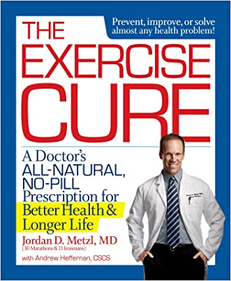 The Exercise Cure: A Doctor's All-Natural, No-Pill Prescription for Better Health and Longer Life written by Jordan Metzl