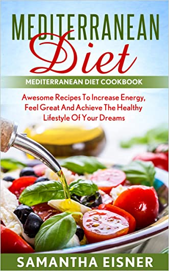 Mediterranean Diet: Cookbook & Guide: Increase Energy, Feel Great, and Achieve the Healthy Lifestyle of Your Dreams (Mediterranean Cookbook, Awesome Recipes, Lose Weight, Live Healthy)