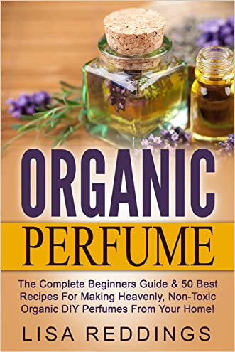 Organic Perfume: The Complete Beginners Guide & 50 Best Recipes For Making Heavenly, Non-Toxic Organic DIY Perfumes From Your Home! (Aromatherapy, Essential Oils, Homemade Perfume)