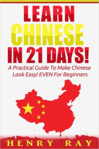Chinese: Learn Chinese In 21 DAYS! - A Practical Guide To Make Chinese Look Easy! EVEN For Beginners (Spanish, French, German, Italian) written by Henry Ray