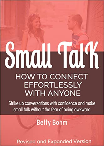 Small Talk - How to Connect Effortlessly with Anyone: Strike Up Conversations with Confidence and Make Small Talk Without the Fear of Being Awkward written by Betty Bohm