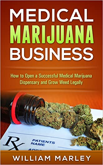 Medical Marijuana Business: How To Open a Successful Medical Marijuana Dispensary and Grow Weed Legally