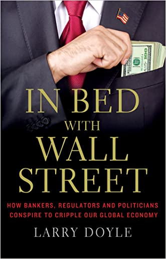 In Bed with Wall Street: How Bankers, Regulators and Politicians Conspire to Cripple Our Global Economy