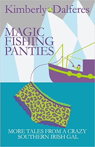 Magic Fishing Panties: More Tales from a Crazy Southern Irish Gal written by Kimberly J. Dalferes