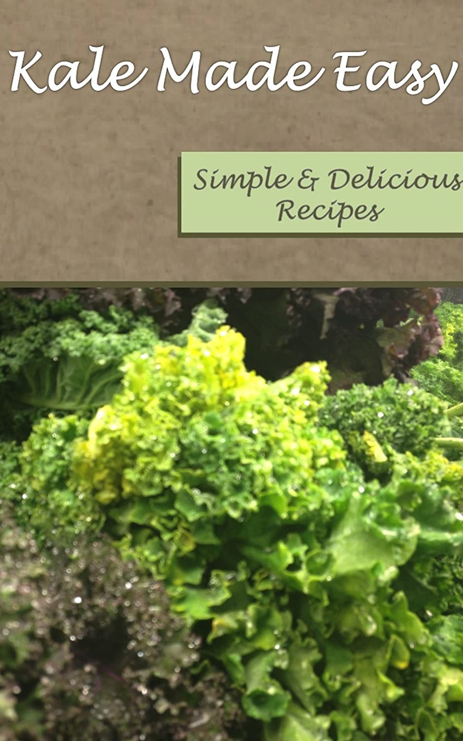 Kale Made Easy: Simple and Delicious Recipes (Recipes Made Easy Book 1)
