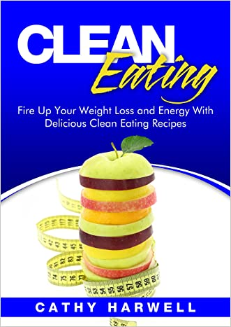 Clean Eating: Fire up Your Weight Loss and Energy with Amazingly Delicious Clean Eating Recipes (Clean Eating Cookbook)