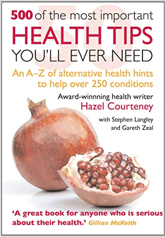 500 of the Most Important Health Tips You'll Ever Need: An A-Z of Alternative Health Hints to Help Over 250 Conditions written by Hazel Courtney
