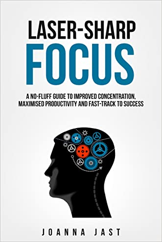 Laser-Sharp Focus. A No-Fluff Guide to Improved Concentration, Maximised Productivity and Fast-Track to Success written by Joanna Jast
