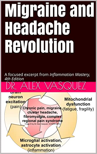 Migraine and Headache Revolution: A focused excerpt from Inflammation Mastery, 4th Edition (Inflammation Mastery & Functional Inflammology) written by Dr. Alex Vasquez