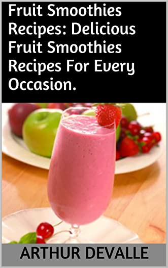 Fruit Smoothies Recipes: Delicious Fruit Smoothies Recipes For Every Occasion.