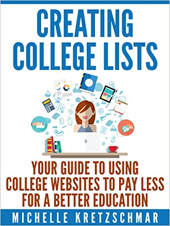 Creating College Lists: Your Guide to Using College Websites to Pay Less for a Better Education