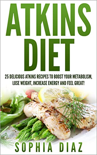 Atkins Diet: 25 Delicious Atkins Recipes To Boost Your Metabolism, Lose Weight, Increase Energy And Feel Great! (Weight Loss, Atkins Diet Cookbook, Low Carb Diet) written by Sophia Diaz