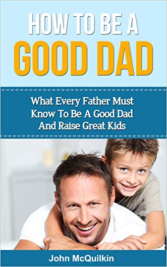 How To Be A Good Dad: What Every Father Must Know To Be A Good Dad And Raise Great Kids (Successful Parenting, Raising Happy Children)