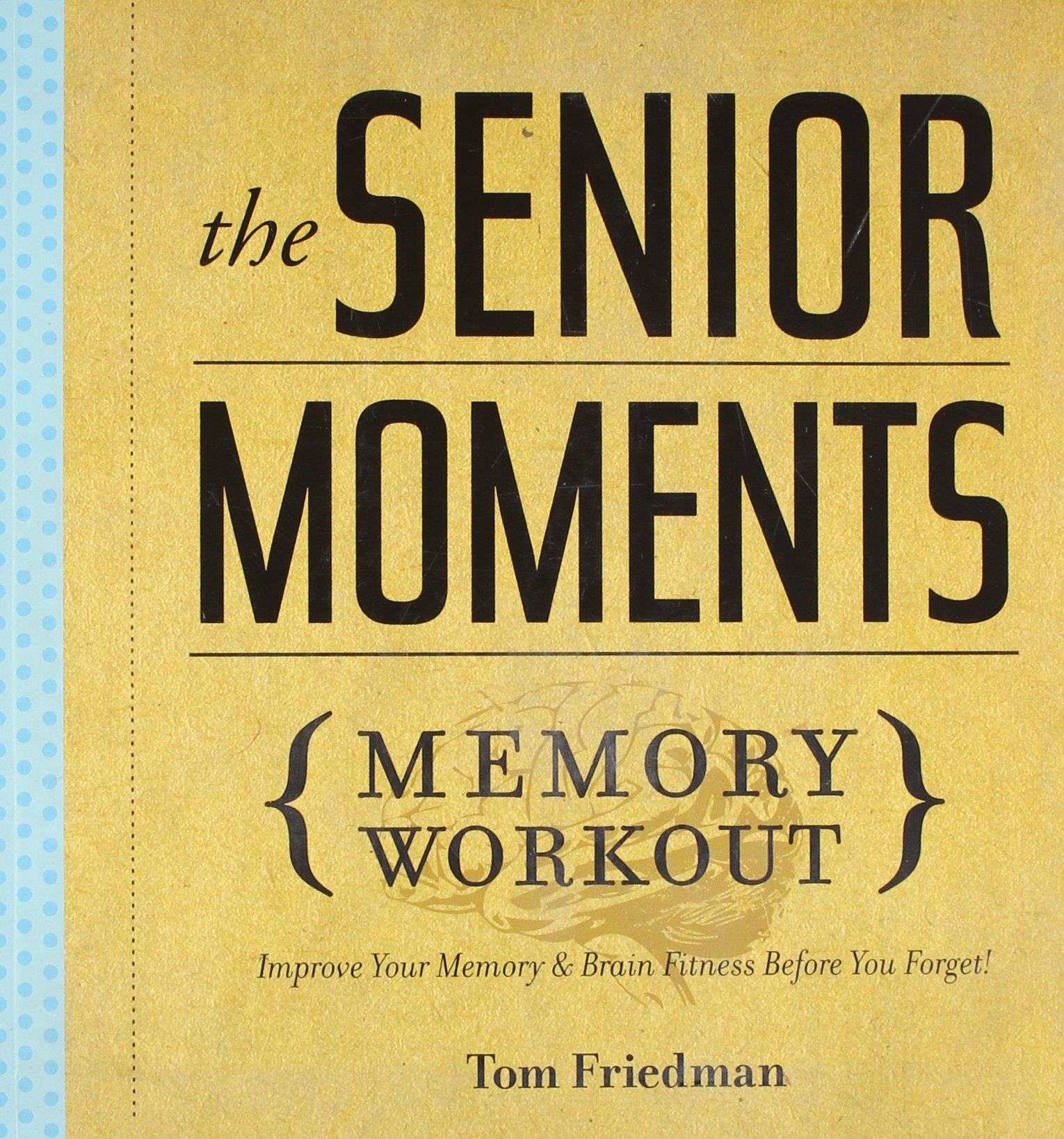 The Senior Moments Memory Workout: Improve Your Memory & Brain Fitness Before You Forget! Paperback by Tom Friedman (Author)