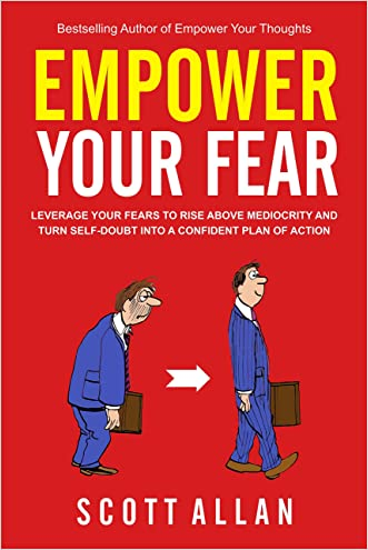 Empower Your Fear: Leverage Your Fears To Rise Above Mediocrity and Turn Self-Doubt Into a Confident Plan of Action (Go Empower Yourself Book 2)