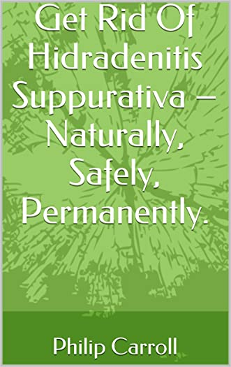 Get Rid Of Hidradenitis Suppurativa - Naturally, Safely, Permanently. (Get Results Book 1)