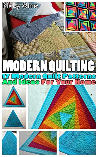 Modern Quilting: 17 Modern Quilt Patterns And Ideas For Your Home: (Quilting, Quilting for Beginners, Quilting Mastery, Quilting Mysteries, Quilt, Quilting ... Sewing for Beginners, How to Quilt) written by Nicky Sims