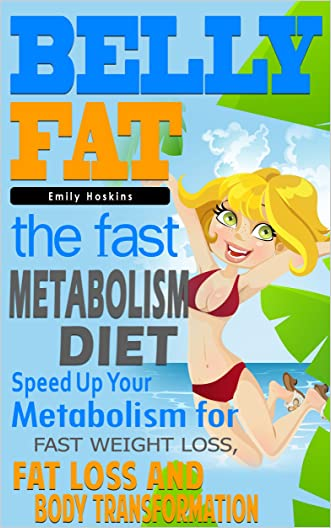 Belly Fat: The Fast Metabolism Diet - Speed Up Your Metabolism for Fast Weight Loss, Fat Loss and Body Transformation (The Fast Metabolism Diet, Belly ... Fast, Wheat, Weight Loss Tips, Gluten Free)