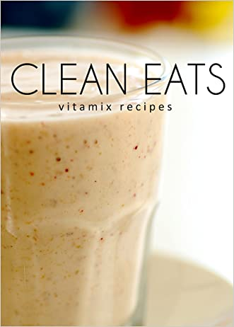 Vitamix Recipes (Clean Eats)