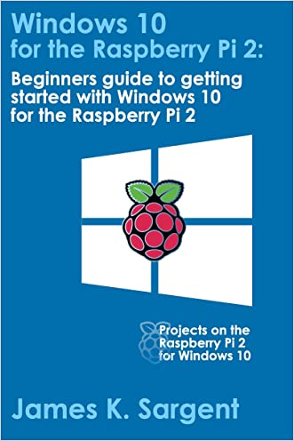 Windows 10 for the Raspberry Pi 2: Getting Started with Windows 10: Beginners guide to getting started with Windows 10 for the Raspberry Pi 2
