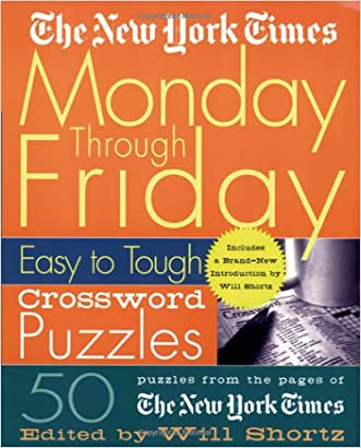 The New York Times Monday Through Friday Easy to Tough Crossword Puzzles: 50 Puzzles from the Pages of The New York Times (New York Times Crossword Puzzles) written by Will Shortz