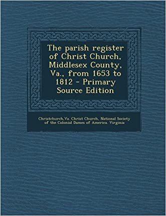 The parish register of Christ Church, Middlesex County, Va., from 1653 to 1812