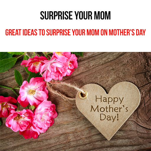 Mother's Day : Great Ideas To Surprise Your Mom On Mother's Day : Express Your Unconditional Love For Your Sweet Mother!! Surprise Her With Great Mother's Day Ideas